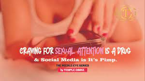 Craving Sexual Attention is A Drug & Social Media is It's Pimp by temple obike